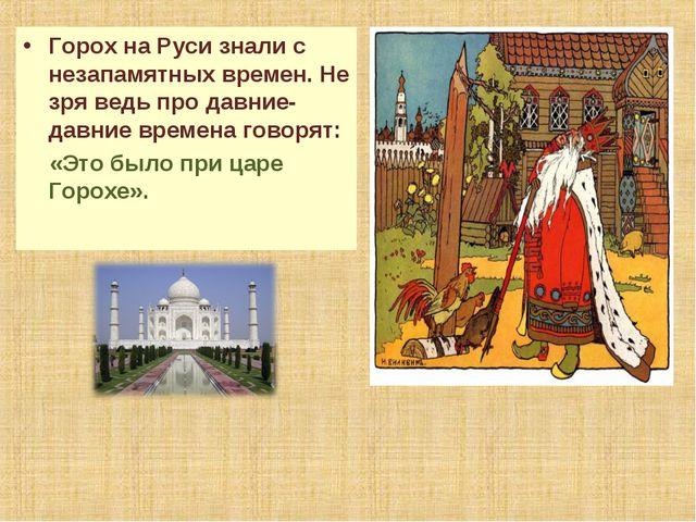 Горох на Руси знали с незапамятных времен. Не зря ведь про давние-давние врем...
