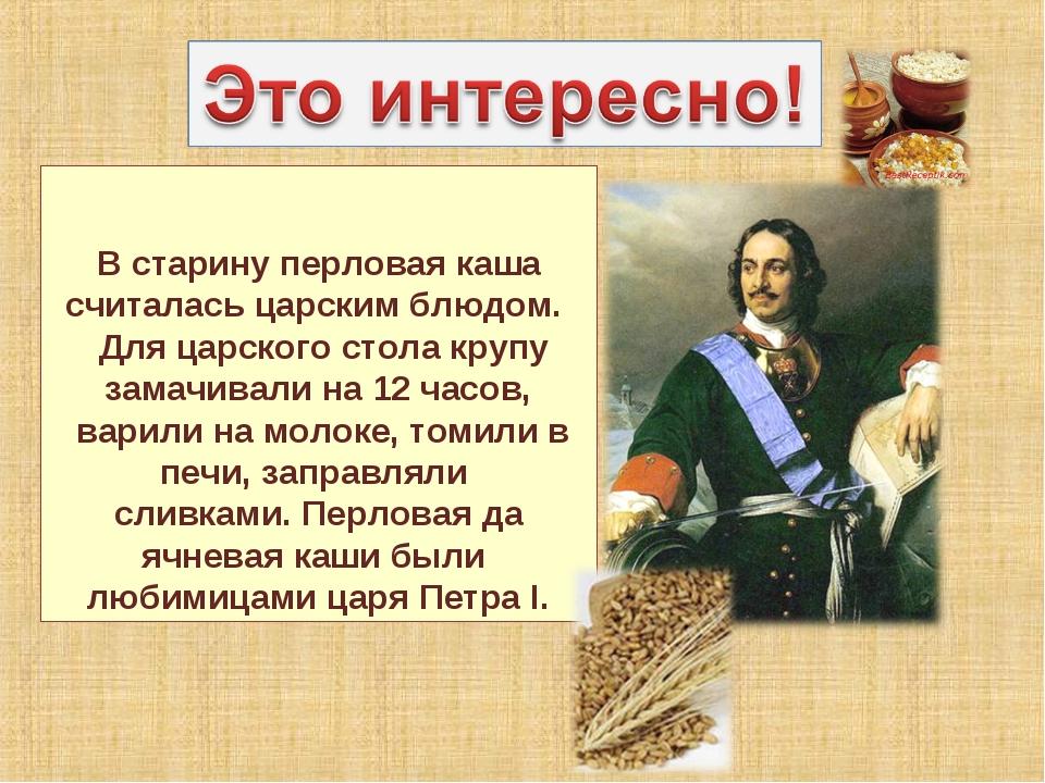 В старину перловая каша считалась царским блюдом. Для царского стола крупу з...