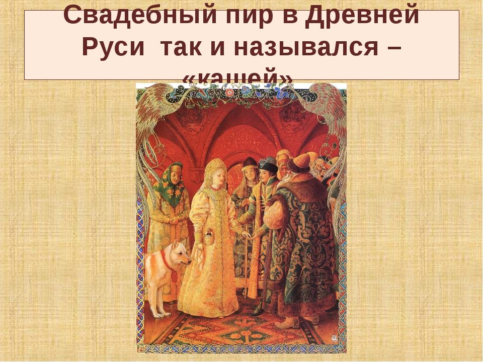 Свадебный пир в Древней Руси так и назывался – «кашей».