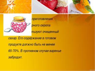 Для приготовления сахарного сиропа используют очищенный сахар. Его содержани