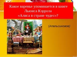 Какое варенье упоминается в книге Льюиса Кэррола «Алиса в стране чудес»? (Апе