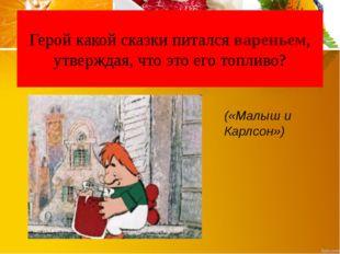 Герой какой сказки питался вареньем, утверждая, что это его топливо? («Малыш