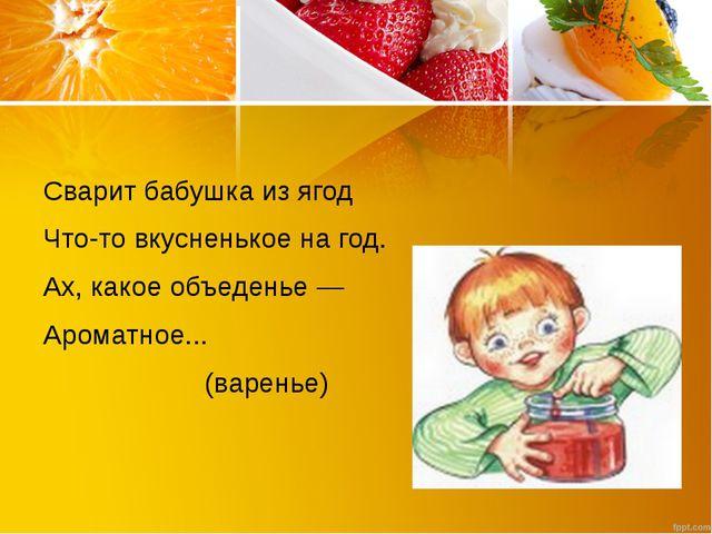 Сварит бабушка из ягод Что-то вкусненькое на год. Ах, какое объеденье — Аром...
