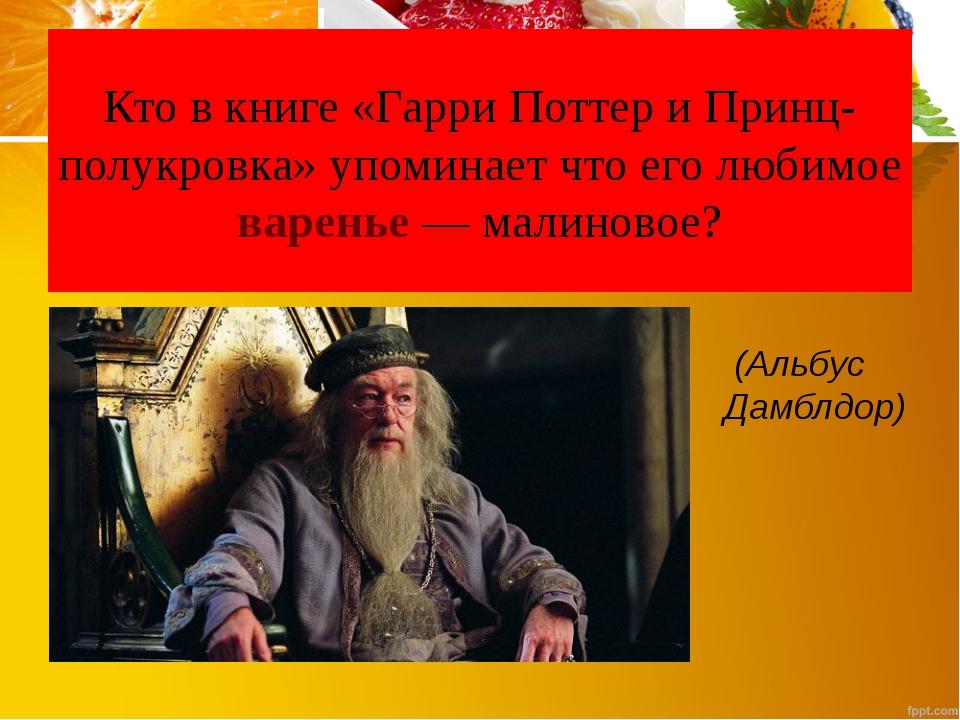 Кто в книге «Гарри Поттер и Принц-полукровка» упоминает что его любимое варен...