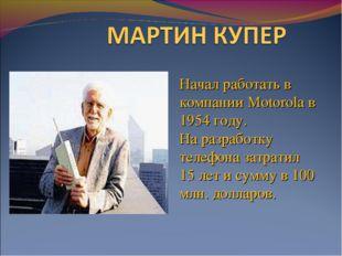 Начал работать в компании Motorola в 1954 году. На разработку телефона затрат