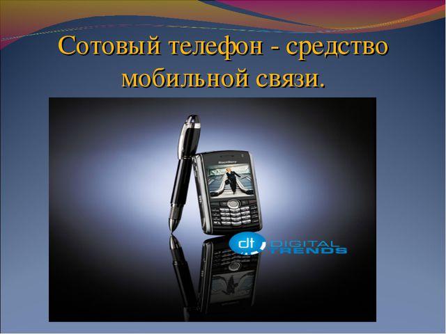 Сотовый телефон - средство мобильной связи.