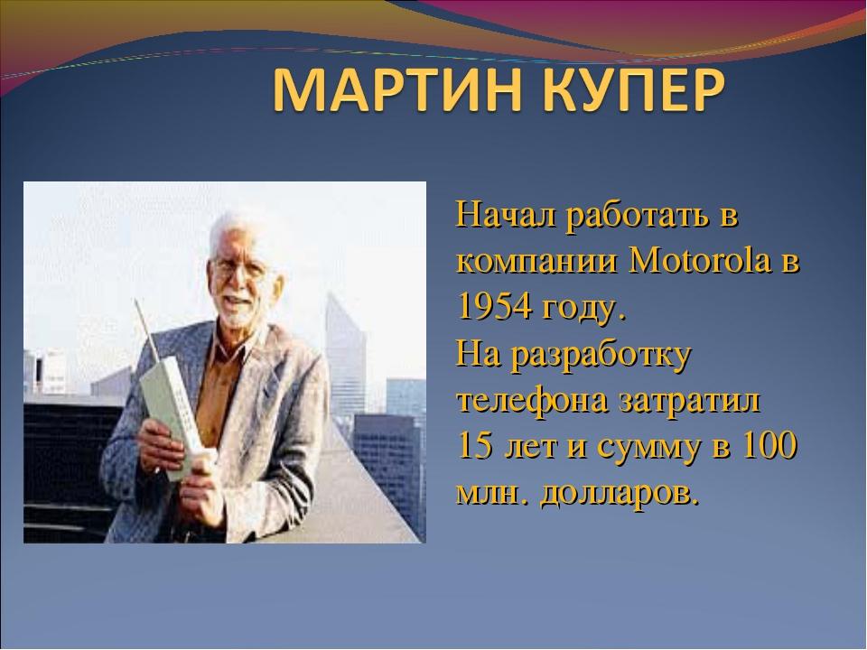 Начал работать в компании Motorola в 1954 году. На разработку телефона затрат...