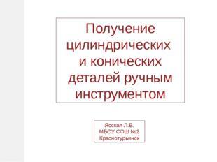 Получение цилиндрических и конических деталей ручным инструментом Ясская Л.Б.