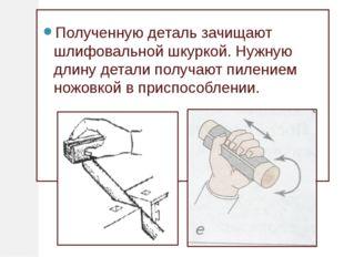 Полученную деталь зачищают шлифовальной шкуркой. Нужную длину детали получаю