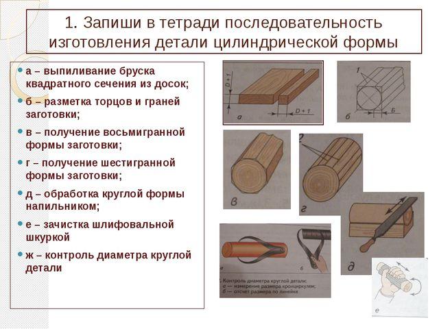 1. Запиши в тетради последовательность изготовления детали цилиндрической фор...