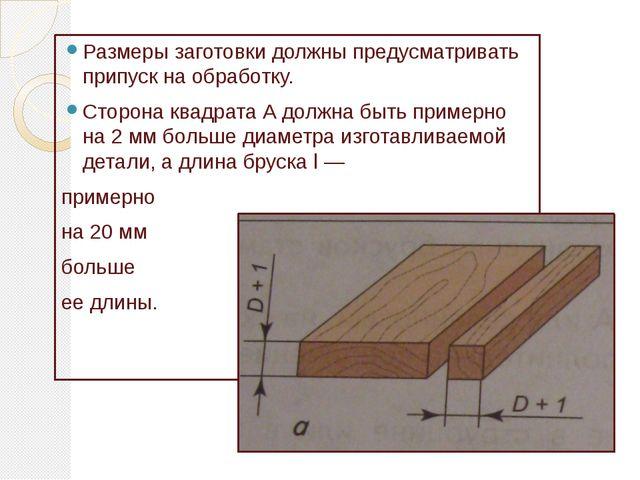 Размеры заготовки должны предусматривать припуск на обработку. Сторона квадра...