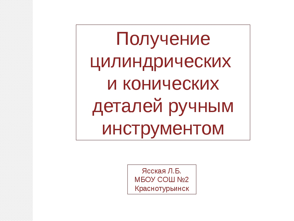Получение цилиндрических и конических деталей ручным инструментом Ясская Л.Б....