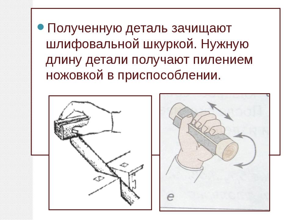 Полученную деталь зачищают шлифовальной шкуркой. Нужную длину детали получаю...