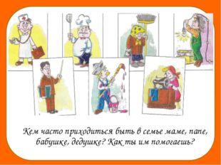 Кем часто приходиться быть в семье маме, папе, бабушке, дедушке? Как ты им п