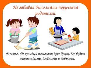 Не забывай выполнять поручения родителей. В семье, где каждый помогает друг д