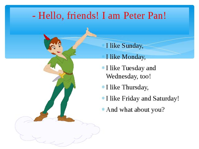 - Hello, friends! I am Peter Pan! I like Sunday, I like Monday, I like Tuesda...