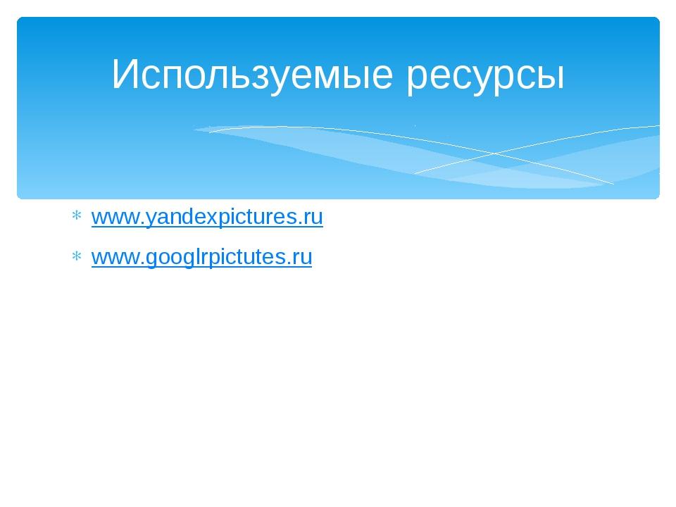 www.yandexpictures.ru www.googlrpictutes.ru Используемые ресурсы