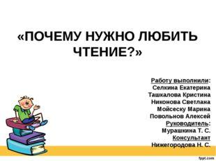 «ПОЧЕМУ НУЖНО ЛЮБИТЬ ЧТЕНИЕ?» Работу выполнили: Селкина Екатерина Ташкалова К
