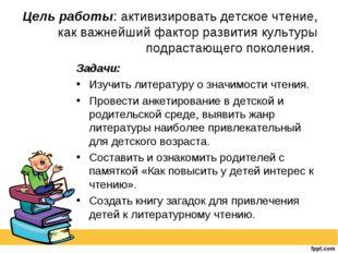 Цель работы: активизировать детское чтение, как важнейший фактор развития кул