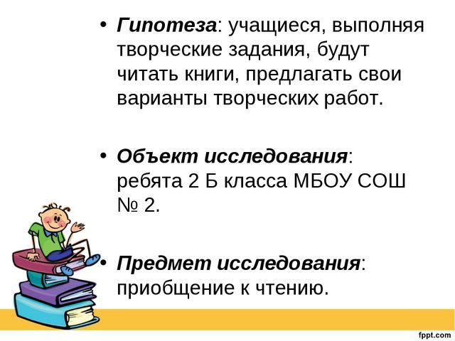 Гипотеза: учащиеся, выполняя творческие задания, будут читать книги, предлага...