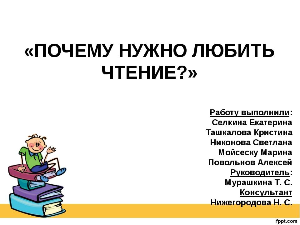 «ПОЧЕМУ НУЖНО ЛЮБИТЬ ЧТЕНИЕ?» Работу выполнили: Селкина Екатерина Ташкалова К...