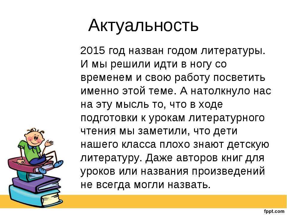 Актуальность 2015 год назван годом литературы. И мы решили идти в ногу со вр...