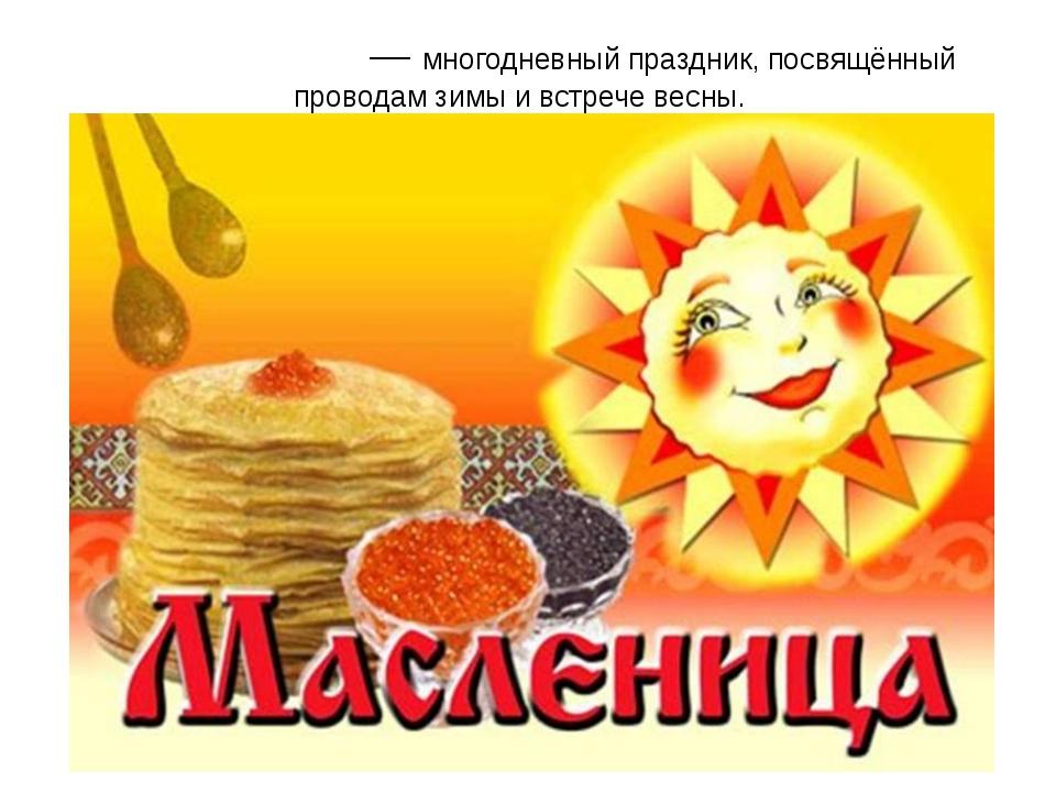 МА́СЛЕНИЦА — многодневный праздник, посвящённый проводам зимы и встрече весны.
