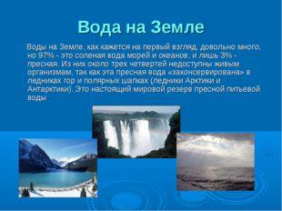 Вода на Земле Воды на Земле, как кажется на первый взгляд, довольно много, но
