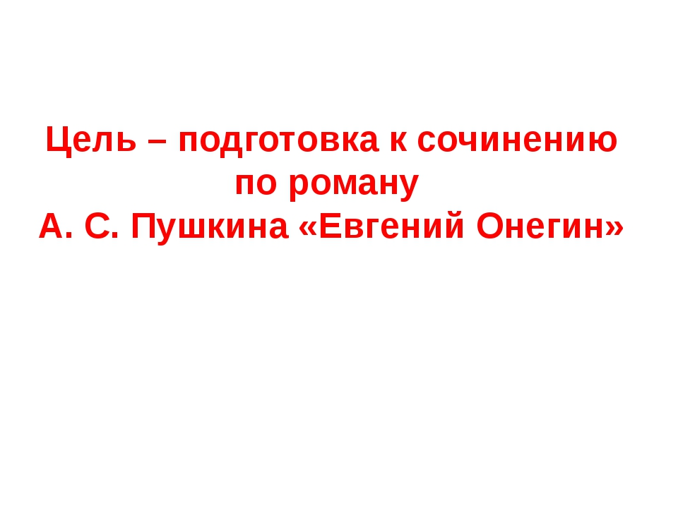 Цель – подготовка к сочинению по роману А. С. Пушкина «Евгений Онегин»