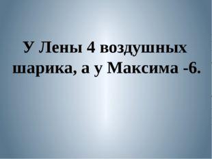 У Лены 4 воздушных шарика, а у Максима -6.