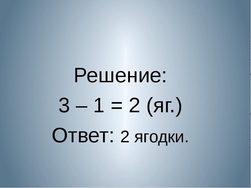 Решение: 3 – 1 = 2 (яг.) Ответ: 2 ягодки.