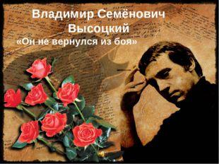 Владимир Семёнович Высоцкий «Он не вернулся из боя»