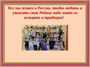 Все мы живем в России, чтобы любить и уважать свою Родину надо знать ее истор