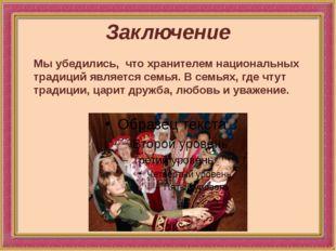 Заключение Мы убедились, что хранителем национальных традиций является семья.