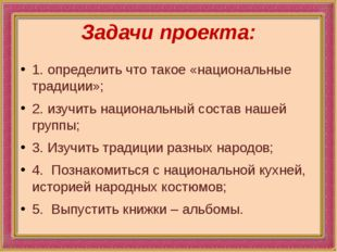 Задачи проекта: 1.определить что такое «национальные традиции»; 2.изучить н