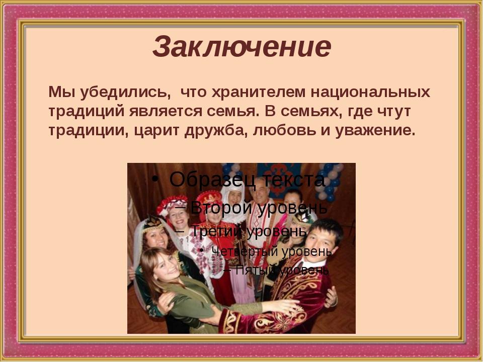 Заключение Мы убедились, что хранителем национальных традиций является семья....