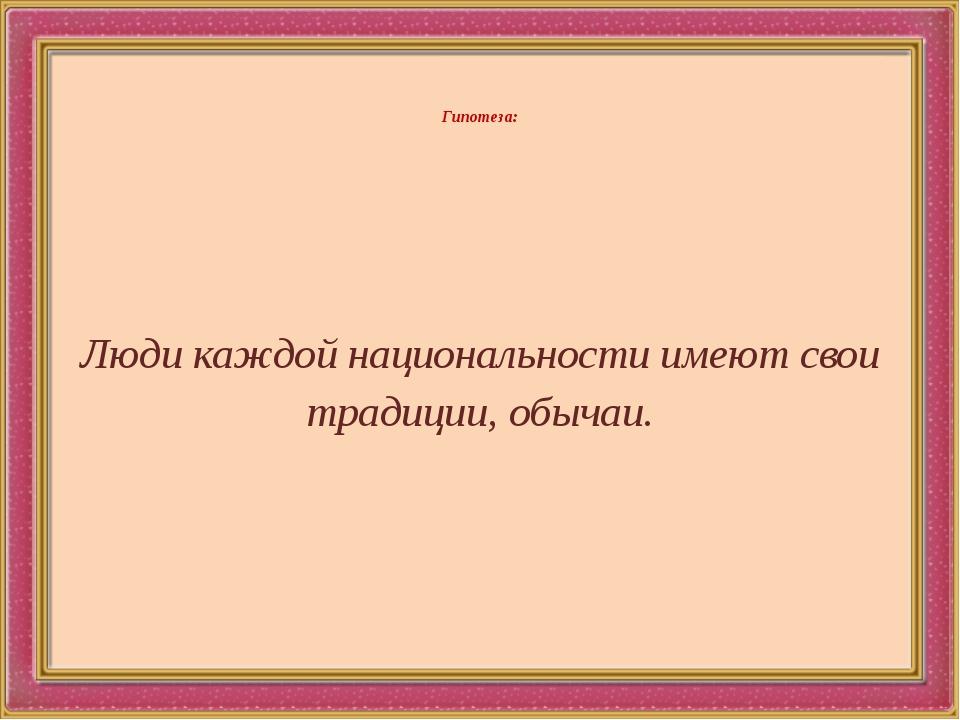 Гипотеза: Люди каждой национальности имеют свои традиции, обычаи.