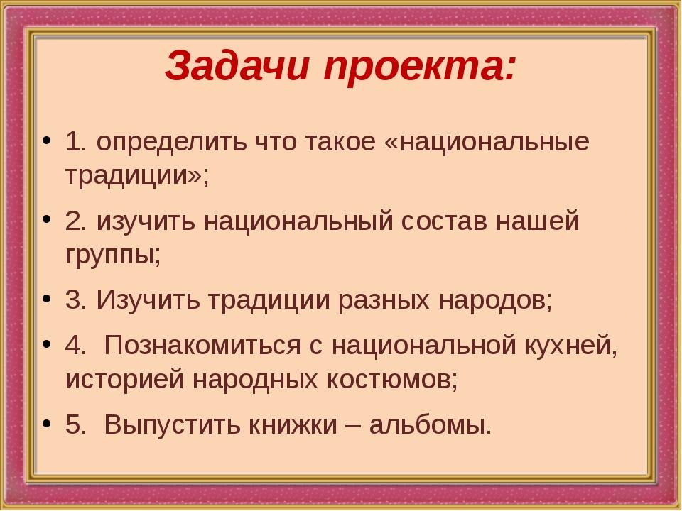 Задачи проекта: 1.определить что такое «национальные традиции»; 2.изучить н...