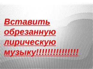 Вставить обрезанную лирическую музыку!!!!!!!!!!!!!!!