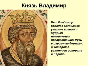Князь Владимир Был Владимир Красное Солнышко умелым воином и мудрым правителе