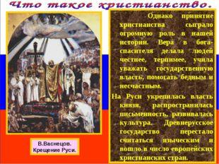 Однако принятие христианства сыграло огромную роль в нашей истории. Вера в б
