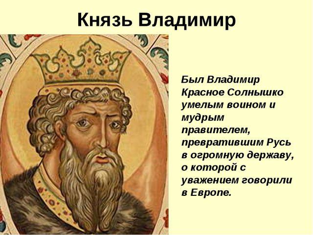 Князь Владимир Был Владимир Красное Солнышко умелым воином и мудрым правителе...