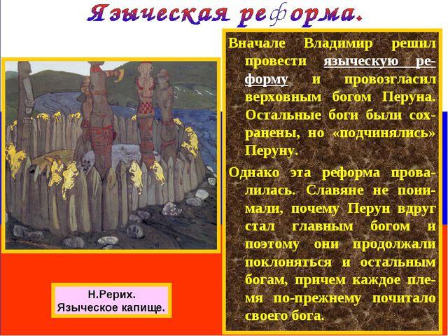 Вначале Владимир решил провести языческую ре-форму и провозгласил верховным б...