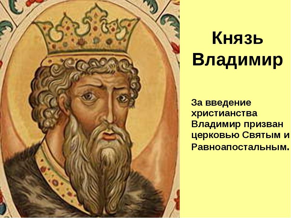 За введение христианства Владимир призван церковью Святым и Равноапостальным...