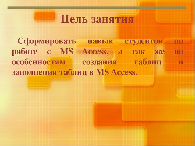 Цель занятия Сформировать навык студентов по работе с MS Access, а так же по...