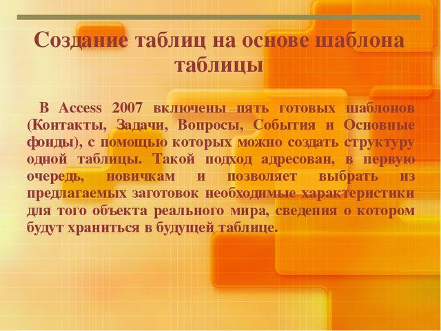 Создание таблиц на основе шаблона таблицы В Access 2007 включены пять готовых...