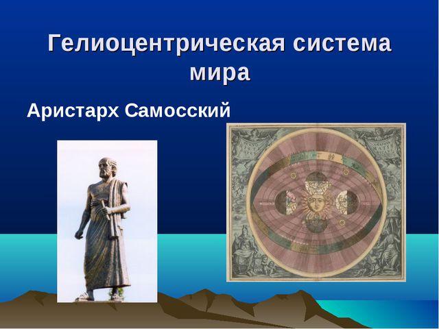 Гелиоцентрическая система мира Аристарх Самосский
