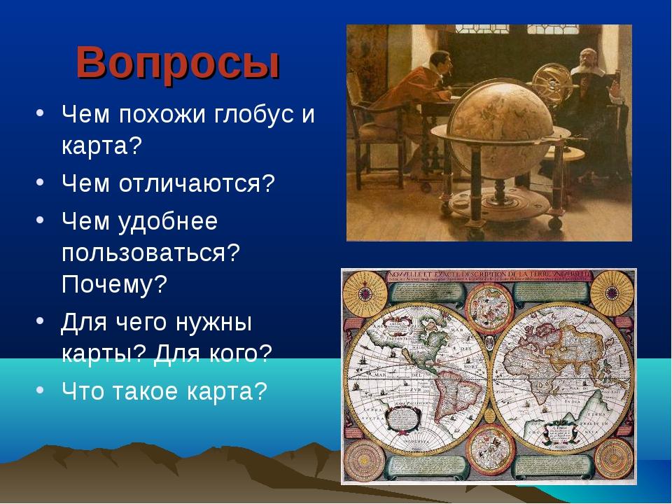 Вопросы Чем похожи глобус и карта? Чем отличаются? Чем удобнее пользоваться?...