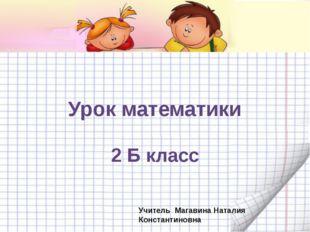 Урок математики 2 Б класс Учитель Магавина Наталия Константиновна