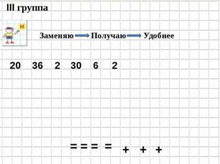 36 2 30 6 2 20 III группа + + + = = = = Заменяю Получаю Удобнее